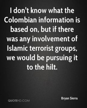 Bryan Sierra - I don't know what the Colombian information is based on, but if there was any involvement of Islamic terrorist groups, we would be pursuing it to the hilt.