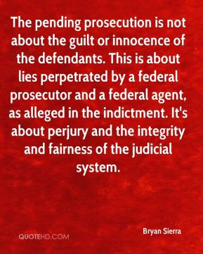 Bryan Sierra - The pending prosecution is not about the guilt or innocence of the defendants. This is about lies perpetrated by a federal prosecutor and a federal agent, as alleged in the indictment. It's about perjury and the integrity and fairness of the judicial system.