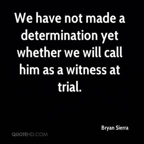 Bryan Sierra - We have not made a determination yet whether we will call him as a witness at trial.