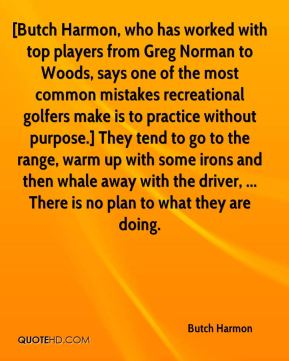 Butch Harmon - [Butch Harmon, who has worked with top players from Greg Norman to Woods, says one of the most common mistakes recreational golfers make is to practice without purpose.] They tend to go to the range, warm up with some irons and then whale away with the driver, ... There is no plan to what they are doing.