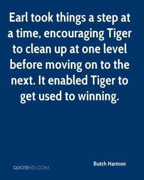 Butch Harmon - Earl took things a step at a time, encouraging Tiger to clean up at one level before moving on to the next. It enabled Tiger to get used to winning.