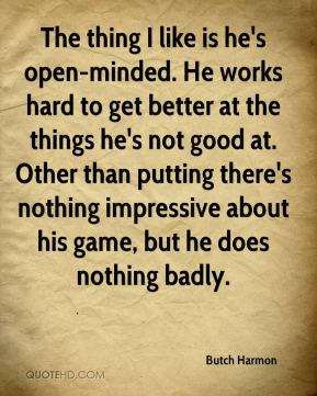 Butch Harmon - The thing I like is he's open-minded. He works hard to get better at the things he's not good at. Other than putting there's nothing impressive about his game, but he does nothing badly.