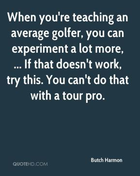 Butch Harmon - When you're teaching an average golfer, you can experiment a lot more, ... If that doesn't work, try this. You can't do that with a tour pro.