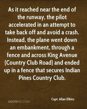 Capt. Allan Elkins - As it reached near the end of the runway, the pilot accelerated in an attempt to take back off and avoid a crash. Instead, the plane went down an embankment, through a fence and across King Avenue (Country Club Road) and ended up in a fence that secures Indian Pines Country Club.