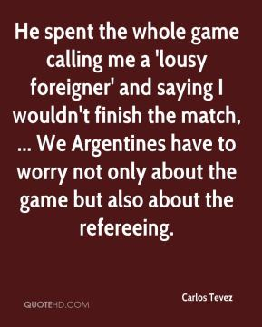 Carlos Tevez - He spent the whole game calling me a 'lousy foreigner' and saying I wouldn't finish the match, ... We Argentines have to worry not only about the game but also about the refereeing.