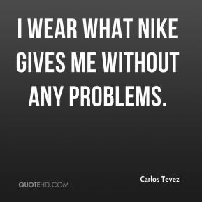 Carlos Tevez - I wear what Nike gives me without any problems.
