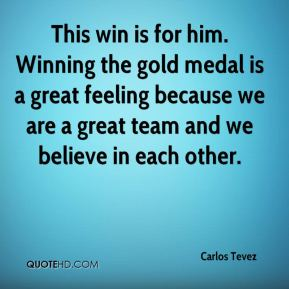 Carlos Tevez - This win is for him. Winning the gold medal is a great feeling because we are a great team and we believe in each other.