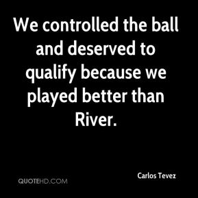 Carlos Tevez - We controlled the ball and deserved to qualify because we played better than River.