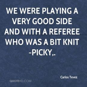 Carlos Tevez - We were playing a very good side and with a referee who was a bit knit-picky.