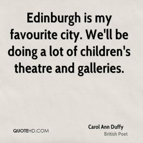 Edinburgh is my favourite city. We'll be doing a lot of children's theatre and galleries.