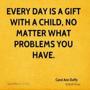 Every day is a gift with a child, no matter what problems you have.