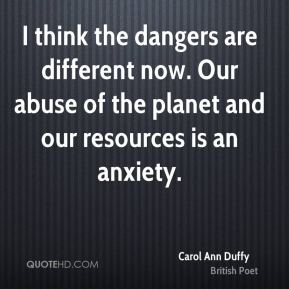 I think the dangers are different now. Our abuse of the planet and our resources is an anxiety.