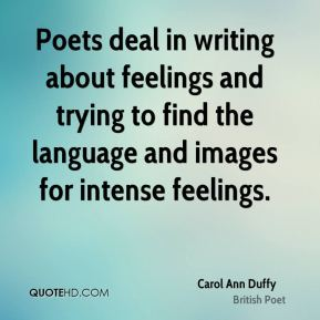 Poets deal in writing about feelings and trying to find the language and images for intense feelings.