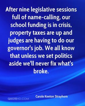 Carole Keeton Strayhorn - After nine legislative sessions full of name-calling, our school funding is in crisis, property taxes are up and judges are having to do our governor's job. We all know that unless we set politics aside we'll never fix what's broke.