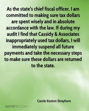 Carole Keeton Strayhorn - As the state's chief fiscal officer, I am committed to making sure tax dollars are spent wisely and in absolute accordance with the law. If during my audit I find that Cassidy & Associates inappropriately used tax dollars, I will immediately suspend all future payments and take the necessary steps to make sure these dollars are returned to the state.