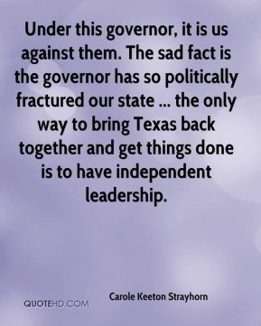 Carole Keeton Strayhorn - Under this governor, it is us against them. The sad fact is the governor has so politically fractured our state ... the only way to bring Texas back together and get things done is to have independent leadership.