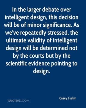 Casey Luskin - In the larger debate over intelligent design, this decision will be of minor significance. As we've repeatedly stressed, the ultimate validity of intelligent design will be determined not by the courts but by the scientific evidence pointing to design.
