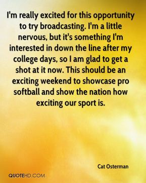 I'm really excited for this opportunity to try broadcasting. I'm a little nervous, but it's something I'm interested in down the line after my college days, so I am glad to get a shot at it now. This should be an exciting weekend to showcase pro softball and show the nation how exciting our sport is.