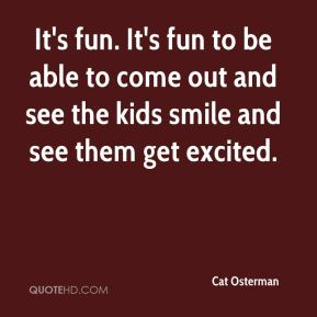 It's fun. It's fun to be able to come out and see the kids smile and see them get excited.