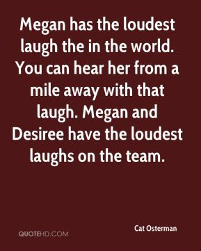 Cat Osterman - Megan has the loudest laugh the in the world. You can hear her from a mile away with that laugh. Megan and Desiree have the loudest laughs on the team.