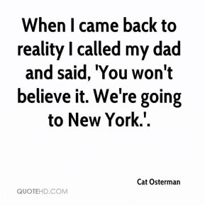 When I came back to reality I called my dad and said, 'You won't believe it. We're going to New York.'.