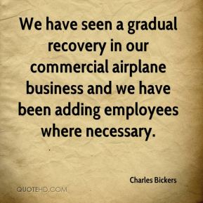 We have seen a gradual recovery in our commercial airplane business and we have been adding employees where necessary.