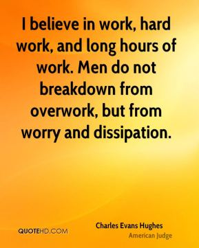 Charles Evans Hughes - I believe in work, hard work, and long hours of work. Men do not breakdown from overwork, but from worry and dissipation.