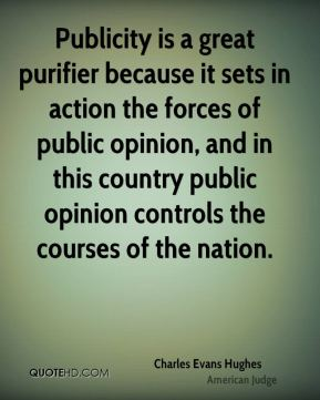 Charles Evans Hughes - Publicity is a great purifier because it sets in action the forces of public opinion, and in this country public opinion controls the courses of the nation.