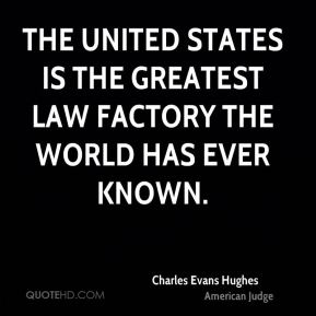 Charles Evans Hughes - The United States is the greatest law factory the world has ever known.