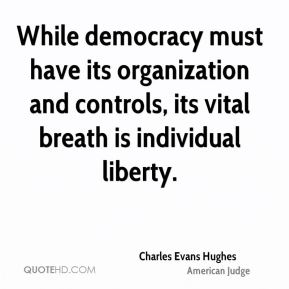 Charles Evans Hughes - While democracy must have its organization and controls, its vital breath is individual liberty.