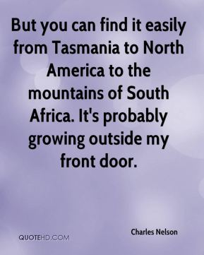 Charles Nelson - But you can find it easily from Tasmania to North America to the mountains of South Africa. It's probably growing outside my front door.