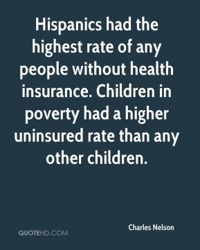 Charles Nelson - Hispanics had the highest rate of any people without health insurance. Children in poverty had a higher uninsured rate than any other children.