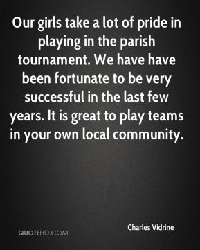 Charles Vidrine - Our girls take a lot of pride in playing in the parish tournament. We have have been fortunate to be very successful in the last few years. It is great to play teams in your own local community.