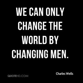 We can only change the world by changing men.