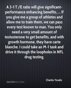 Charles Yesalis - A 3-1 T /E ratio will give significant-performance enhancing benefits, ... If you give me a group of athletes and allow me to train them, we can pass every test known to man. You only need a very small amount of testosterone to get benefits, and with growth hormone, they have carte blanche. I could take an M-1 tank and drive it through the loopholes in NFL drug testing.