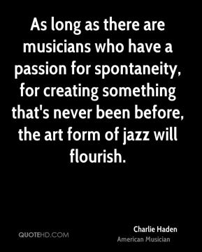Charlie Haden - As long as there are musicians who have a passion for spontaneity, for creating something that's never been before, the art form of jazz will flourish.