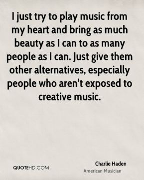 Charlie Haden - I just try to play music from my heart and bring as much beauty as I can to as many people as I can. Just give them other alternatives, especially people who aren't exposed to creative music.