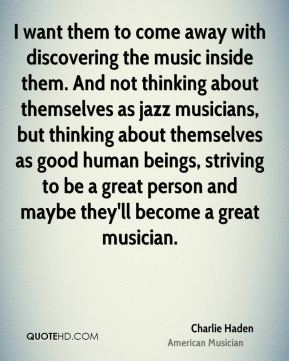 Charlie Haden - I want them to come away with discovering the music inside them. And not thinking about themselves as jazz musicians, but thinking about themselves as good human beings, striving to be a great person and maybe they'll become a great musician.