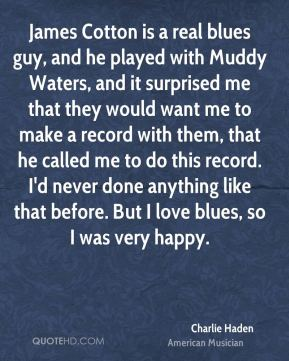 Charlie Haden - James Cotton is a real blues guy, and he played with Muddy Waters, and it surprised me that they would want me to make a record with them, that he called me to do this record. I'd never done anything like that before. But I love blues, so I was very happy.