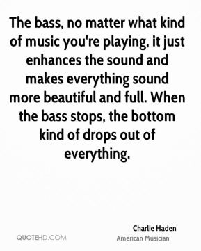 Charlie Haden - The bass, no matter what kind of music you're playing, it just enhances the sound and makes everything sound more beautiful and full. When the bass stops, the bottom kind of drops out of everything.
