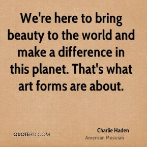 Charlie Haden - We're here to bring beauty to the world and make a difference in this planet. That's what art forms are about.