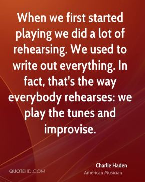 Charlie Haden - When we first started playing we did a lot of rehearsing. We used to write out everything. In fact, that's the way everybody rehearses: we play the tunes and improvise.