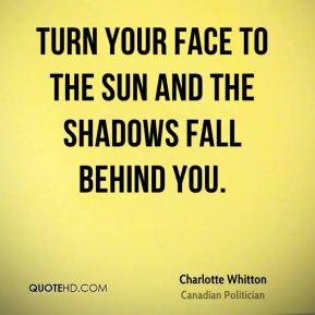 Turn your face to the sun and the shadows fall behind you.