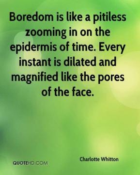 Charlotte Whitton - Boredom is like a pitiless zooming in on the epidermis of time. Every instant is dilated and magnified like the pores of the face.