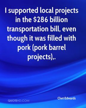 Chet Edwards - I supported local projects in the $286 billion transportation bill, even though it was filled with pork (pork barrel projects).