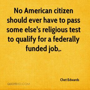 Chet Edwards - No American citizen should ever have to pass some else's religious test to qualify for a federally funded job.