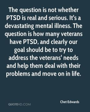 Chet Edwards - The question is not whether PTSD is real and serious. It's a devastating mental illness. The question is how many veterans have PTSD, and clearly our goal should be to try to address the veterans' needs and help them deal with their problems and move on in life.
