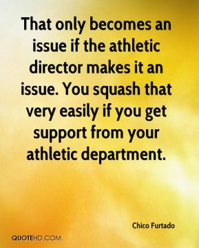 Chico Furtado - That only becomes an issue if the athletic director makes it an issue. You squash that very easily if you get support from your athletic department.