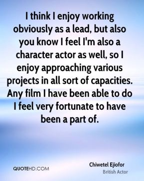 I think I enjoy working obviously as a lead, but also you know I feel I'm also a character actor as well, so I enjoy approaching various projects in all sort of capacities. Any film I have been able to do I feel very fortunate to have been a part of.