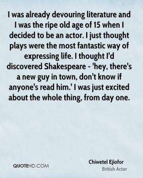I was already devouring literature and I was the ripe old age of 15 when I decided to be an actor. I just thought plays were the most fantastic way of expressing life. I thought I'd discovered Shakespeare - 'hey, there's a new guy in town, don't know if anyone's read him.' I was just excited about the whole thing, from day one.